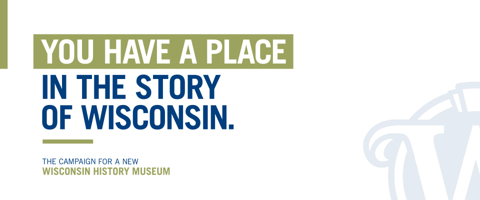 You have a place in the story of Wisconsin. The Campaign for a New Wisconsin History Museum.